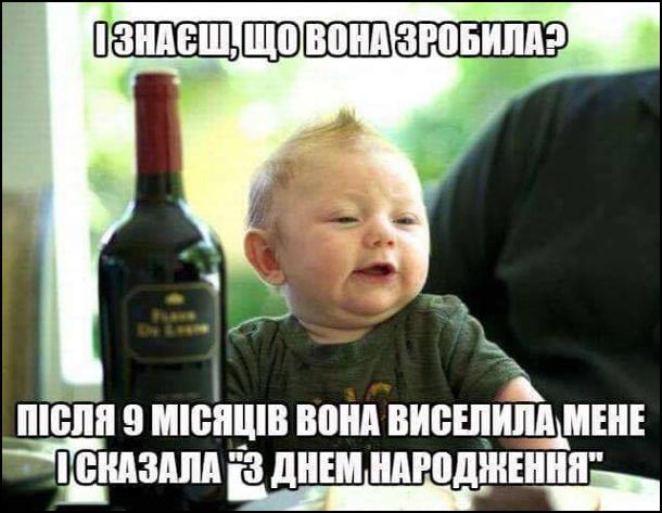 """Малюк сидить за столом, перед ним пляшка вина. Він бідкається: - І знаєш, що вона зробила? Після 9 місяців вона виселила мене і сказала """"з днем народження"""""""