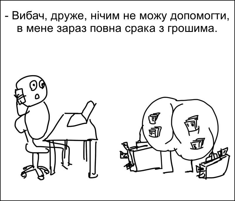 - Вибач, друже, нічим не можу допомогти, в мене зараз повна срака з грошима.