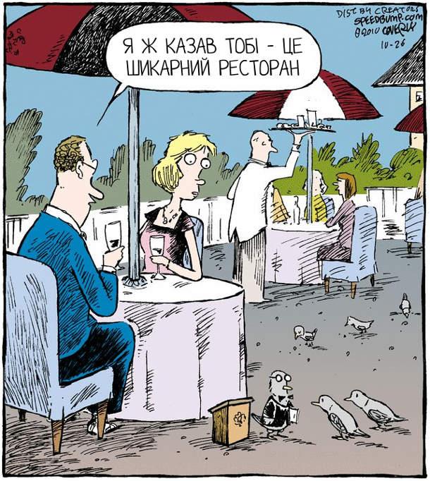 Літній ресторан. На підлозі біля столів пташок, що прилітають їсти крихти, зустрічає птах-метрдотель. За одним столиком чоловік до дружини: - Я ж казав тобі - це шикарний ресторан