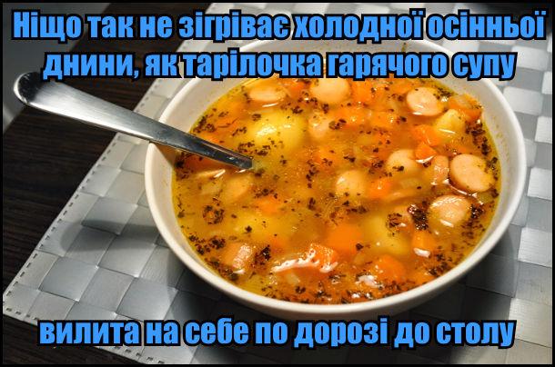 Ніщо так не зігріває холодної осінньої днини, як тарілочка гарячого супу, вилита на себе по дорозі до столу