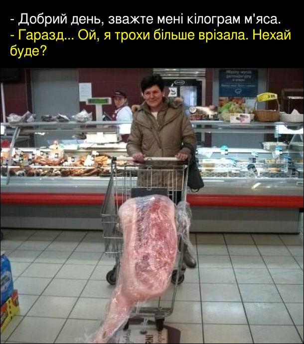 - Добрий день, зважте мені кілограм м'яса. - Гаразд... Ой, я трохи більше врізала. Нехай буде? Жінка в супермаркеті везе на візочку величезний шмат м'яса