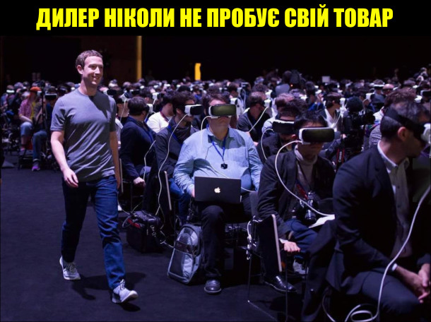 Дилер ніколи не пробує свій товар. Цукерберг крокує кріз залу наповнену людьми, одягненими в шоломи віртуальної реальності