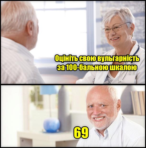 Лікар: - Оцініть свою вульгарність за 100-бальною шкалою. Гарольд: - 69