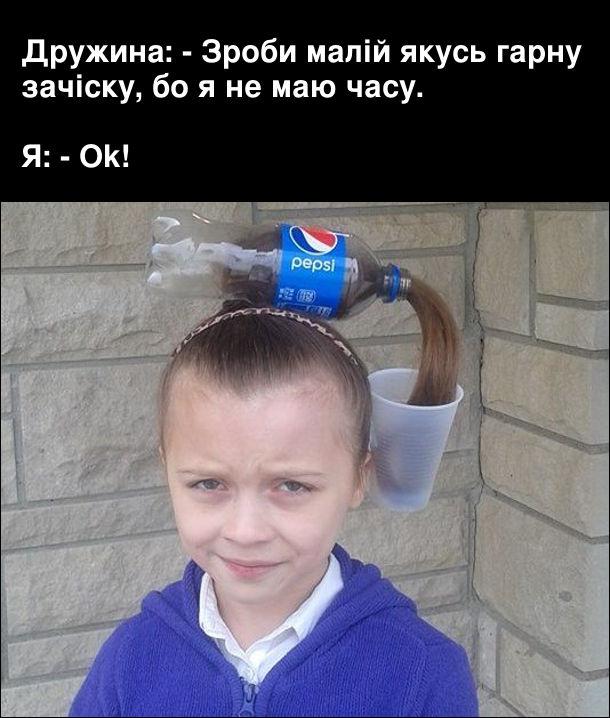 Дружина: - Зроби малій якусь гарну зачіску, бо я не маю часу.  Я: Ok! За допомогою порожньої пластикової пляшки Pepsi і пластикового стакана зробив зачіску Неначе персі (волосся) ллється в стакан