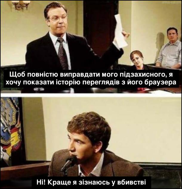 В суді. Адвокат: - Щоб повністю виправдати мого підзахисного, я хочу показати історію переглядів з його браузера. Підзахисний: - Ні! Краще я зізнаюсь у вбивстві