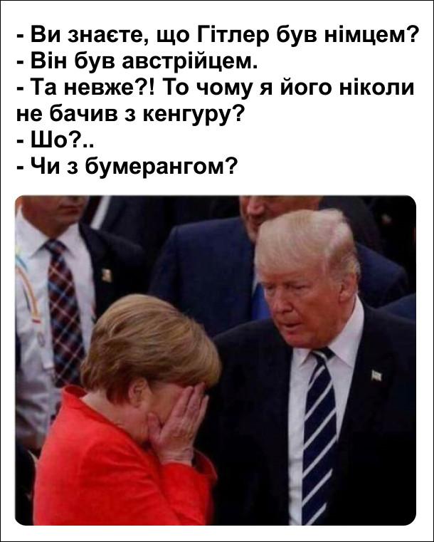Дональд Трамп і Ангела Меркель. - Ви знаєте, що Гітлер був німцем? - Він був австрійцем. - Та невже?! То чому я його ніколи не бачив з кенгуру? - Шо?.. - Чи з бумерангом?