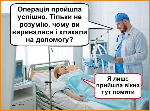 Після операції. Лікар: - Операція пройшла успішно. Тільки не розумію, чому ви виривалися і кликали на допомогу? Пацієнтка: - Я лише прийшла вікна тут помити