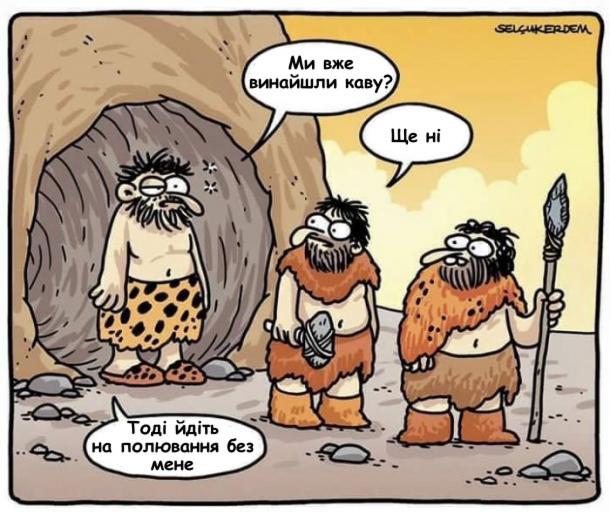 Смішний малюнок про доісторичних людей. Мисливці зібрались на полювання. Один чоловік заспаний виходить з печери, питає: - Ми вже винайшли каву? - Ще ні. - Тоді йдіть на полювання без мене