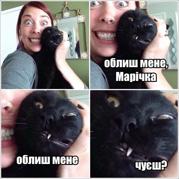 Дівчина фотографується з чорним котом. Кіт: - Облиш мене, Марічка. Облиш мене. Чуєш?