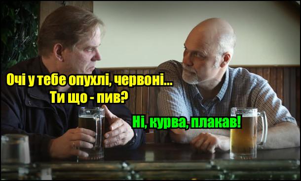 Прикол Зранку опухлі очі. Зранку двоє на пиві. Один: - Очі у тебе опухлі, червоні... Ти що - пив? Інший: - Ні, курва, плакав!