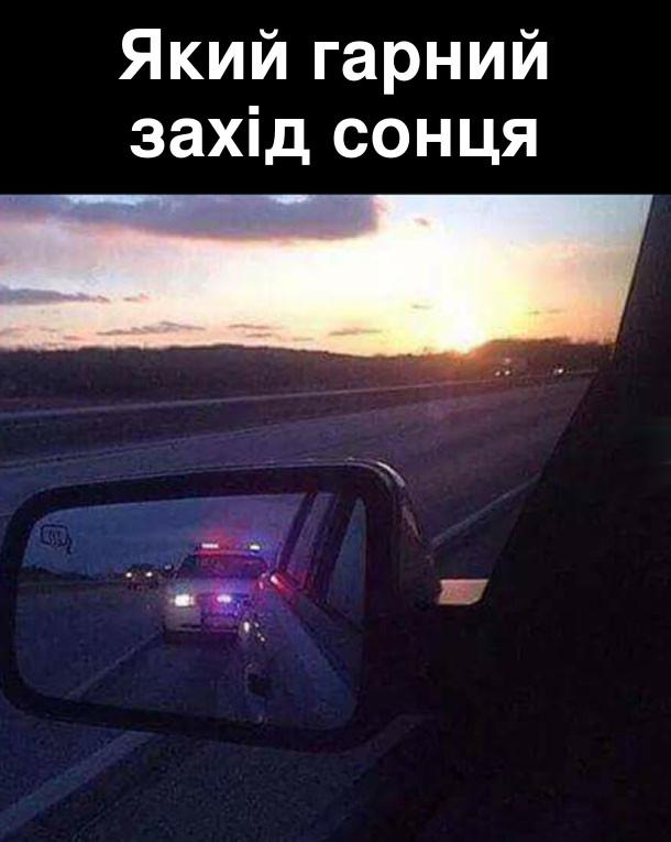 Який гарний захід сонця. В дзеркальці заднього вигляду поліцейська машина обганяє і сигналізує зупинитись