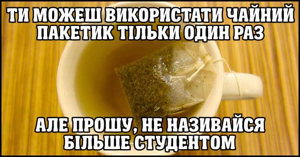 Ти можеш використати чайний пакетик тільки один раз, але прошу, не називайся більше студентом