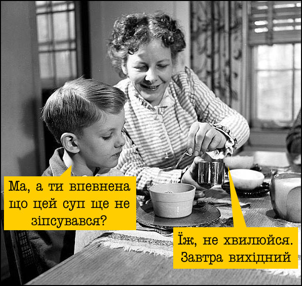 Мама і син на кухні. Син: - Ма, а ти впевнена що цей суп ще не зіпсувався? Мама: - Їж, не хвилюйся. Завтра вихідний