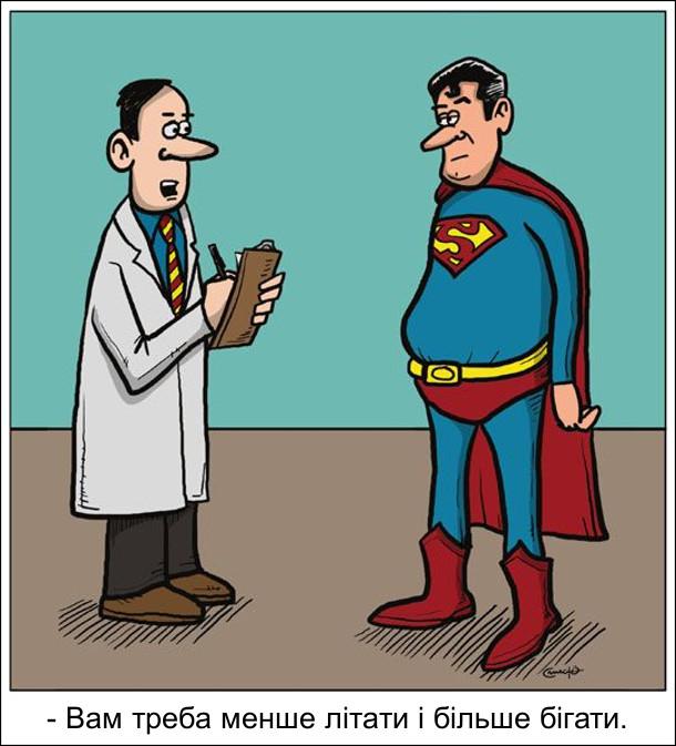 Супермен погладшав і пішов до лікаря. Лікар: - Вам треба менше літати і більше бігати.
