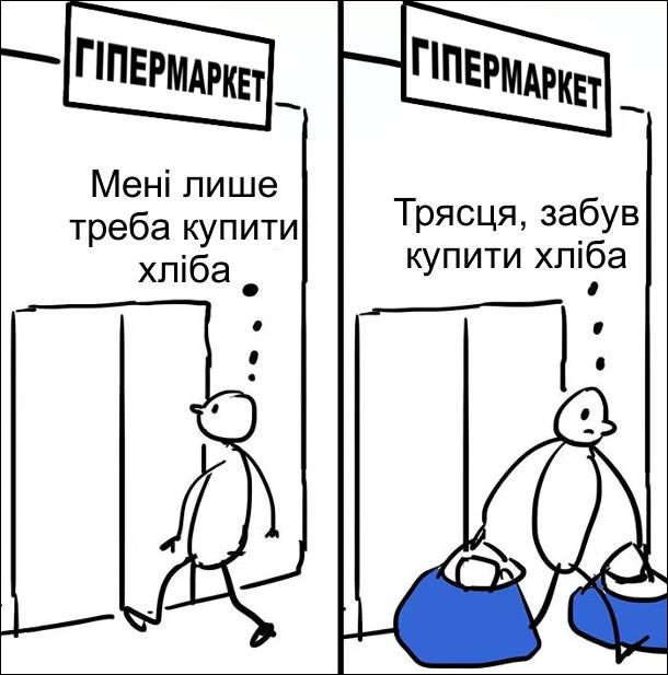 Чоловік йде в гіпермаркет з думкою: - Мені лише треба купити хліба. Виходить з повними пакетами покупок і думає: - Трясця, забув купити хліба
