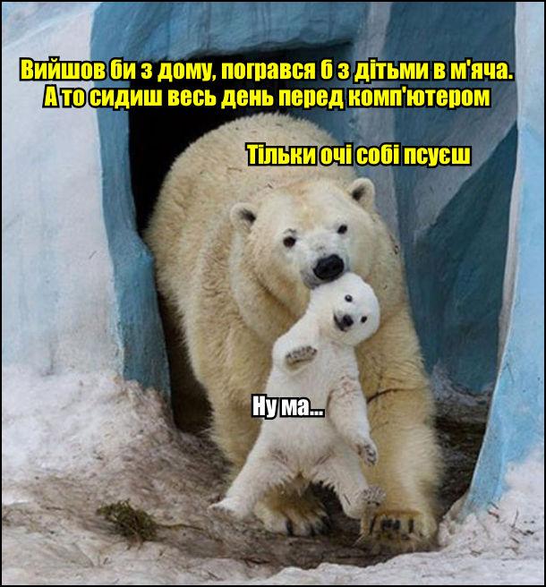Мама, полярна ведмедиха схопила за вухо своє дитя і витягує з берлоги: - Вийшов би з дому, погрався б з дітьми в м'яча. А то сидиш весь день перед комп'ютером. Тільки очі собі псуєш. Ведмежа: - Ну ма...
