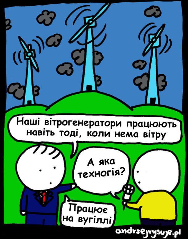- Наші вітрогенератори працюють навіть тоді, коли нема вітру. - А яка техногія? - Працює на вугіллі