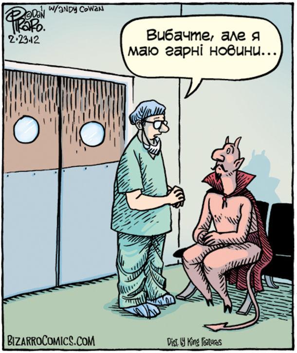 Біля дверей операційної сидить диявол і хвилюється. Виходить хірург: - Вибачте, але я маю гарні новини...