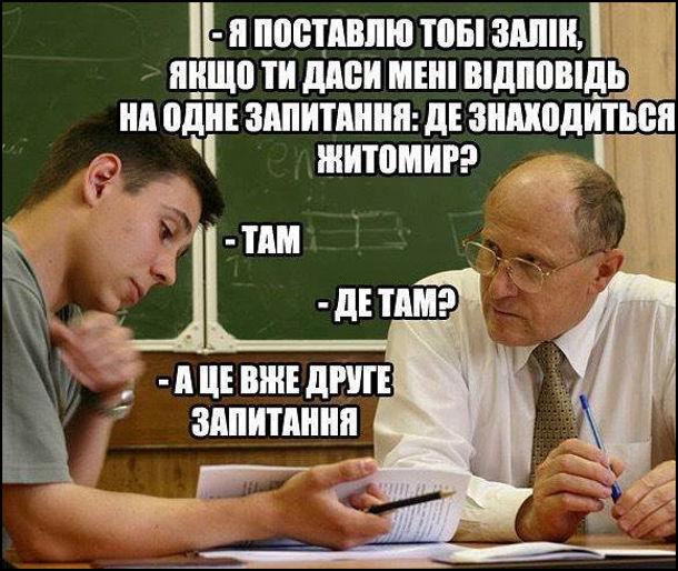Викладач: - Я поставлю тобі залік, якщо ти даси мені відповідь на одне запитання: Де знаходиться Житомир? Студент: - Там. Викладач: - Де там? Студент: - А це вже друге питання