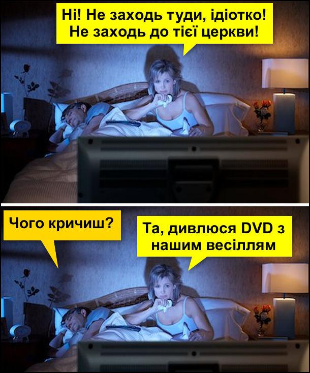Чоловік з дружиною в ліжку. Чоловік спить, дружина дивиться телевізора. Дружина: - Ні! Не заходь туди, ідіотко! Не заходь до тієї церкви! Чоловік спросоння: - Чого кричиш? Дружина: - Та, дивлюсь DVD з нашим весіллям