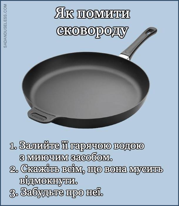 Як помити сковороду. Смішна інструкція. 1. Залийте її гарячою водою з миючим засобом. 2. Скажіть всім, що вона мусить відмокнути. 3. Забудьте про неї.