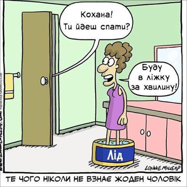 Те, чого ніколи не взнає жоден чоловік. Дружина у ванній кімнаті охолоджую ноги в посудині з льодом. Чоловік гукає: - Кохана! Ти йдеш спати? Дружина: - Буду в ліжку за хвилину!