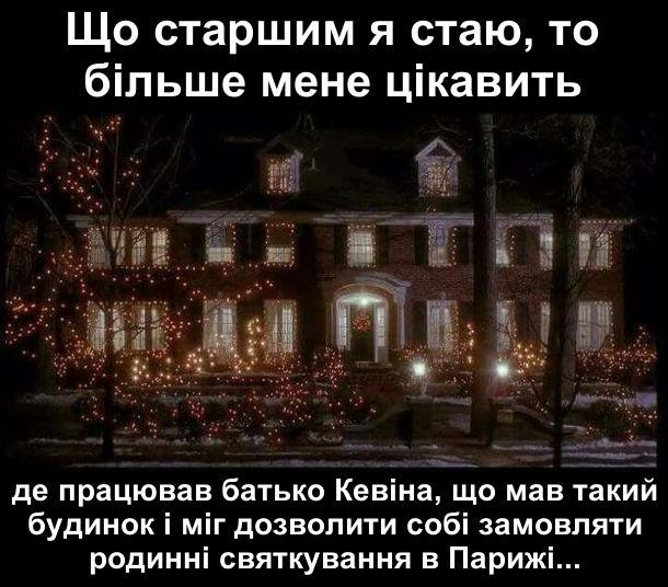 Що старшим я стаю, то більше мене цікавить: де працював батько Кевіна, що мав такий будинок і міг дозволити собі замовляти родинні святкування в Парижі...