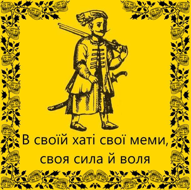"""В своїй хаті свої меми, своя сила й воля. Взято з вірша Тараса шевченка """"В своїй хаті своя правда і сила, і воля!"""""""