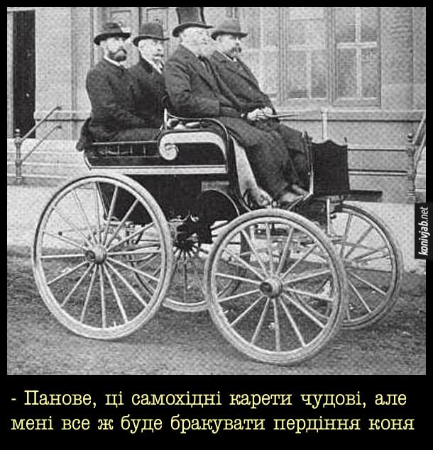 Нові технології 19 століття. Чотири джентльмена їдуть на одному з перших автомобілів. Один з них каже: - - Панове, ці самохідні карети чудові, але мені все ж буде бракувати пердіння коня