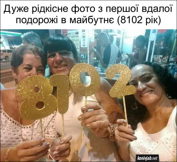 Прикол подорожі в часі. Дуже рідкісне фото з першої вдалої подорожі в майбутнє (8102 рік). Насправді це фото зі святкування 2018-го року. Три жінки тримають склали щ циферок новий рік, але цифри розмістили навпаки і тому вийшло 8102