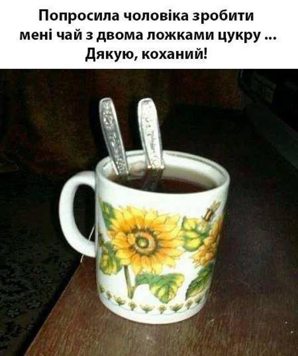 Прикол. Попросила чоловіка зробити мені чай з двома ложечками цукру... Дякую, коханий! Чоловік зрозумів буквально і встромив в чашку дві ложки