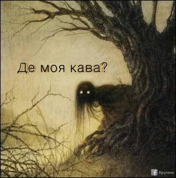 Вранці крізь дерев проглядається якась постать, яка питає: - Де моя кава. Це я вранці. Прикол