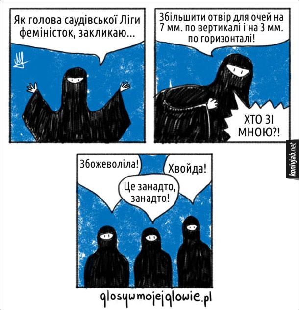 Смішний комікс Феміністки в Саудівській Аравії. Жінки одягнені в хіджаб і нікаб. - Як голова саудівської Ліги феміністок, закликаю збільшити отвір для очей на 7 мм. по вертикалі і на 3 мм. по горизонталі! Хто зі мною?! - Збожеволіла! - Хвойда! - Це занадто, занадто!