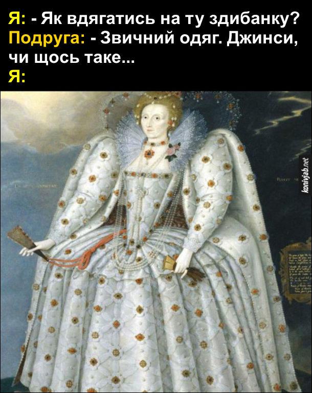 Прикол Як дівчата вдягаються. Я: - Як вдягатись на ту здибанку? Подруга: - Звичний одяг. Джинси, чи щось таке... Я: одягнулась, як англійська королева  Англії Єлизавета I