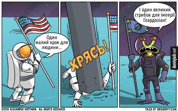 Астронавт на Місяці Встромляє прапора (хрясь!) зі словами: - Один малий крок для людини... І тут його придавило гіганським флагштоком, який встромляє в землю величезний іншопланетянин. Іншопланетянин: - І один великий стрибок для імперії Глардозіан!