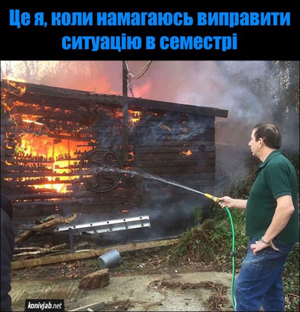 Студентський мем. Палає дерев'яна будівля, а чоловік спокійно поливає полум'я зі шланги, з якої водя ллється тоненьким струменем. Це я, коли намагаюсь виправити ситуацію в семестрі