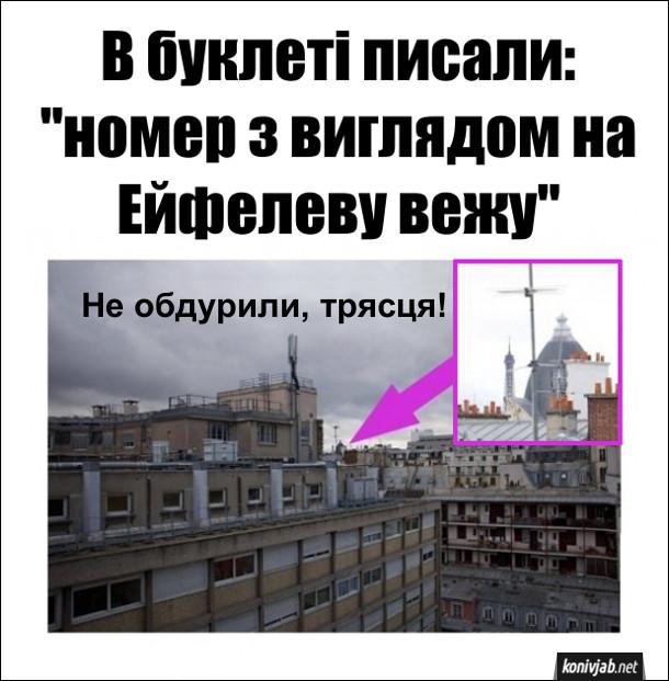 """Готель в Парижі. В буклеті писали: """"номер з виглядом на Ейфелеву вежу"""".  А насправді, вежу ледь видно з вікна, але все ж трохи видно. Не обдурили, трясця!"""