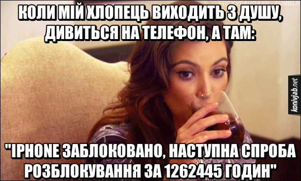 """Коли мій хлопець виходить з душу, дивиться на телефон, а там: """"iPhone заблоковано, наступна спроба розблокування за 1262455 годин"""". Дівчина намагалась подивитись в телефон хлопця, поки той в душі і багато рвзів невірно вводила пароль розблокування. На фото: Кім Кардашян п'є вино із задумливим виглядом"""