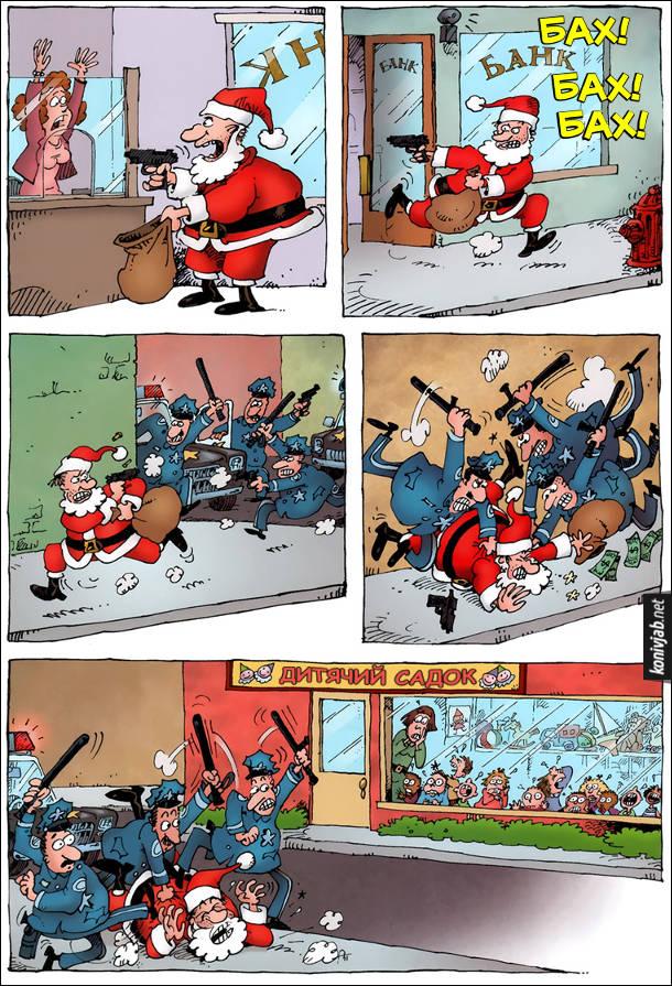 Санта грабує банк, потім вибігає з мішком грошей і відстрілюється (Бах! Бах! Бах!). На вулиці його догнали поліцейські і почали лупцювати гуморими кийками. Все це відбувалося поряд з дитячим садком і діти крізь вікно з жахом дивились як поліцейські б'ють Санта Клауса