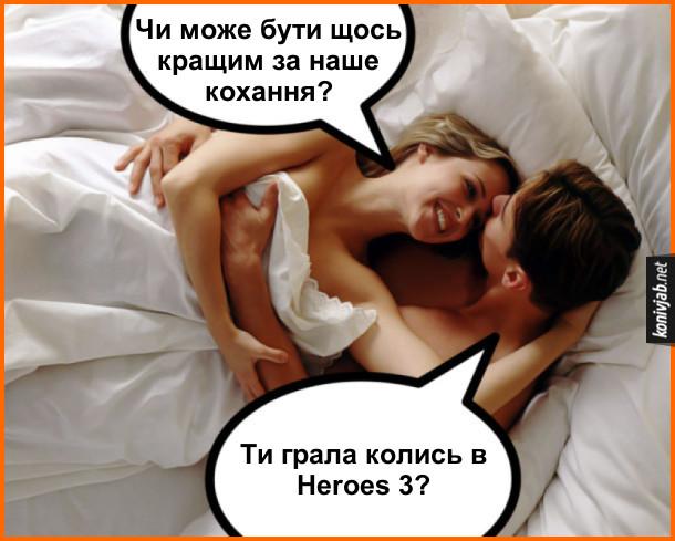 Прикол про ігромана. Лежать в ліжку хлопець і дівчина. Дівчина: - Чи може бути щось кращим за наше кохання? Хлопець: - Ти грала колись в Heroes 3?