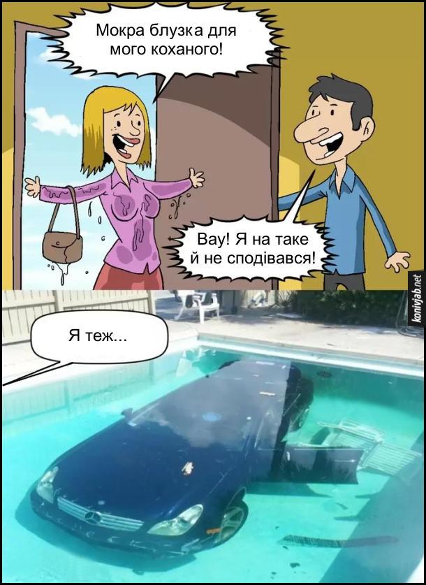 Дружина за кермом. До хати зайшла дружина, вся мокра: - Мокра блузка для мого коханого! Чоловік: - Вау! Я на таке й не сподівався! Дружина: - Я теж... Її автомобіль втонув в басейні