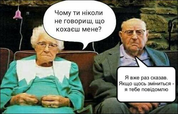 Прикол про старих. Сидять літні дружина і чоловік. Дружина: - Чому ти ніколи не говориш, що кохаєш мене? Чоловік: - Я вже раз сказав. Якщо щось зміниться - я тебе повідомлю