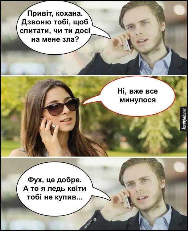 Скупий хлопець. Хлопець: - Привіт, кохана. Дзвоню тобі, щоб спитати, чи ти досі на мене зла? Дівчина: - Ні, вже все минулося. Хлопець: - Фух, це добре. А то я ледь квіти тобі не купив...