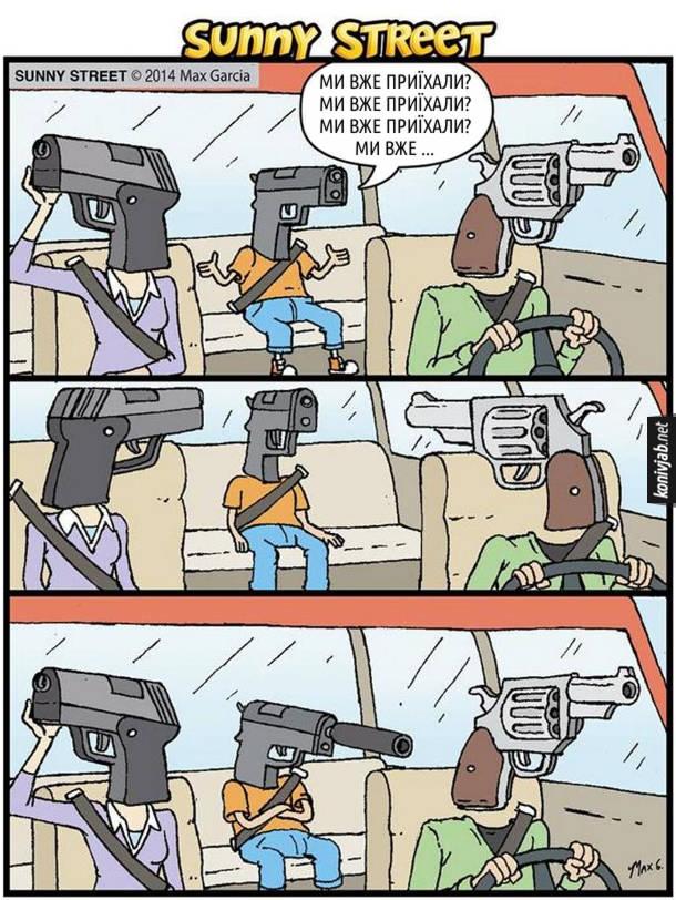 Комікс про пістолети. В паралельній реальності якби пістолети були як люди. В автомобілі їде сім'я пістолетів - мама тато і син. Син постійно питає: - Ми вже приїхали? Ми вже приїхали? Ми вже приїхали? Ми вже… Аж доки не дістав батька з матір'ю. Вони накрутили на нього глушника, щоб його не було чутно