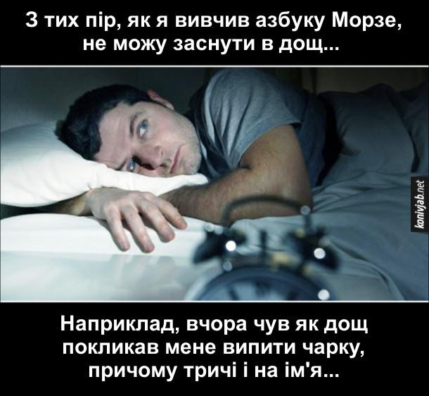 Анекдот про азбуку Морзе. З тих пір, як я вивчив азбуку Морзе, не можу заснути в дощ... Наприклад, вчора чув як дощ покликав мене випити чарку, причому тричі і на ім'я...
