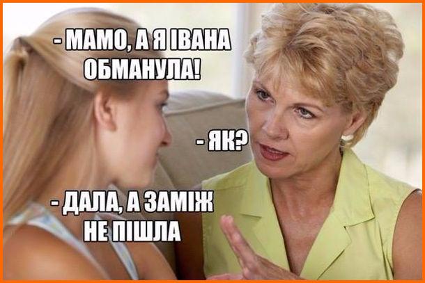 Прикол про маму і дочку, які розмовляють про секс. - Мамо, а я Івана обманула! - Як? - Дала, а заміж не пішла