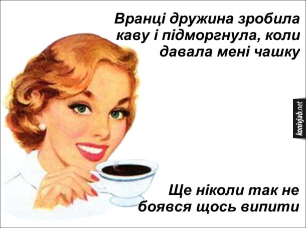 Прикол. Вранці дружина зробила каву і підморгнула, коли давала мені чашку. Ще ніколи так не боявся щось випити