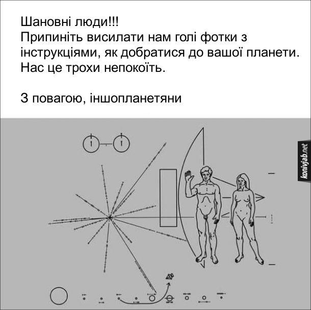 Жарт про іншопланетян. Нарешті прийшла відповідь від позаземних цивілізацій. Шановні люди!!! Припиніть висилати нам голі фотки з інструкціями, як добратися до вашої планети. Нас це трохи непокоїть.  З повагою, іншопланетяни