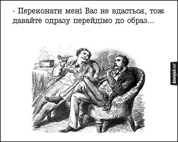Гумор про джентльменів. Сидять в кріслах два пана і палять люльки і спілкуються. Один каже: - - Переконати мені Вас не вдасться, тож давайте одразу перейдімо до образ...