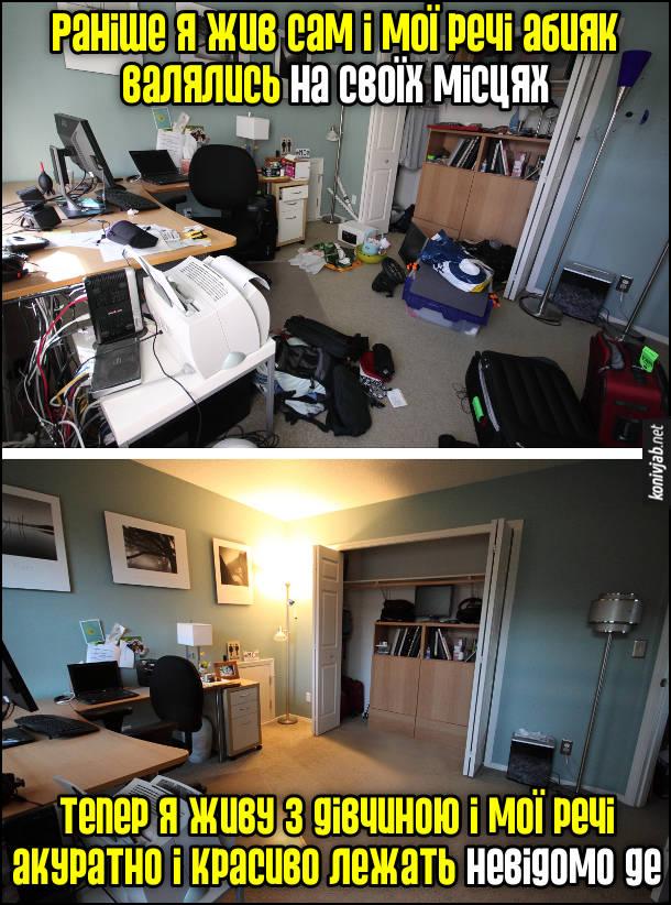 Прикол. Дівчина прибирала в моїй кімнаті. Раніше я жив сам і мої речі абияк валялись на своїх місцях. Тепер я живу з дівчиною і мої речі акуратно і красиво лежать невідомо де. Два фото кімнати: до прибирання і після